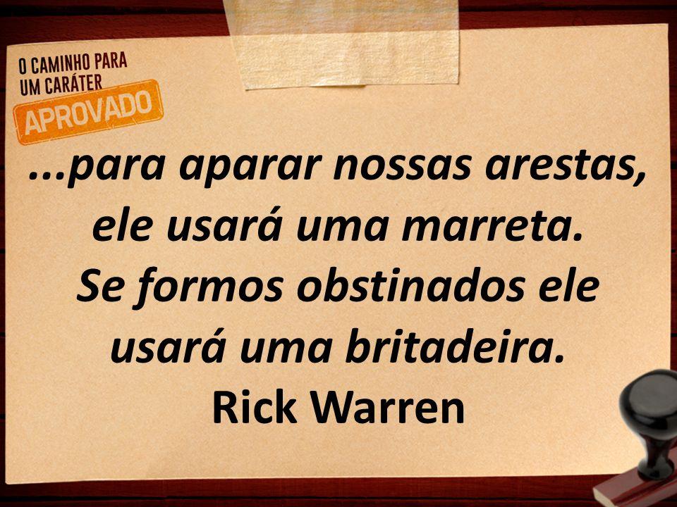 ...para aparar nossas arestas, ele usará uma marreta. Se formos obstinados ele usará uma britadeira. Rick Warren