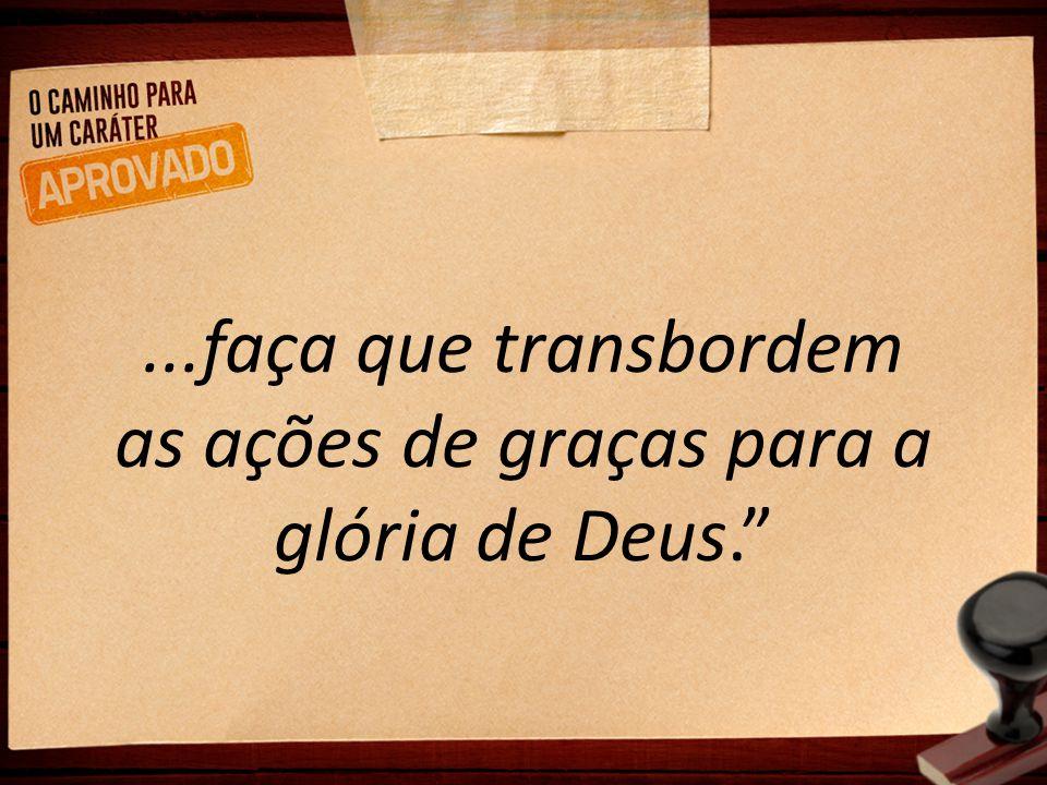 """...faça que transbordem as ações de graças para a glória de Deus."""""""