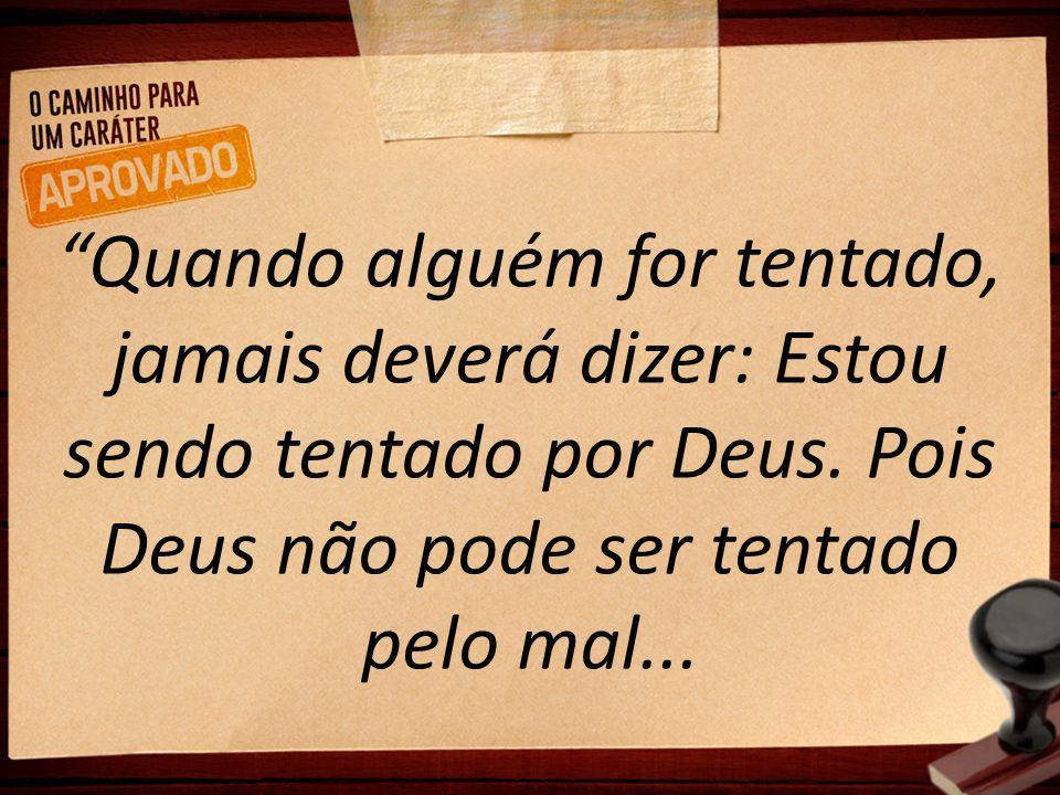 """""""Quando alguém for tentado, jamais deverá dizer: Estou sendo tentado por Deus. Pois Deus não pode ser tentado pelo mal..."""