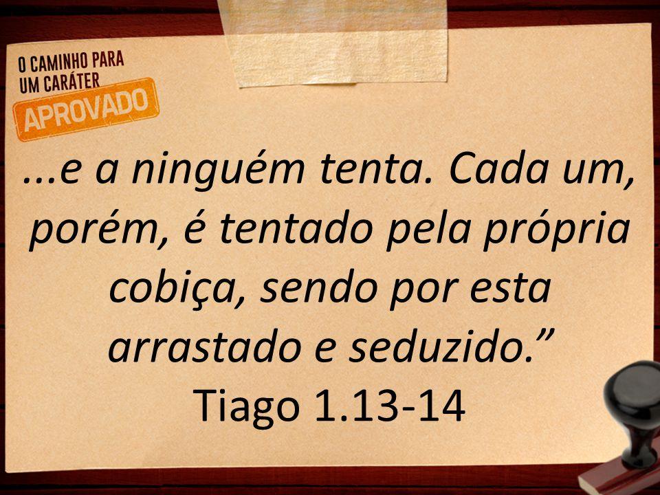 """...e a ninguém tenta. Cada um, porém, é tentado pela própria cobiça, sendo por esta arrastado e seduzido."""" Tiago 1.13-14"""