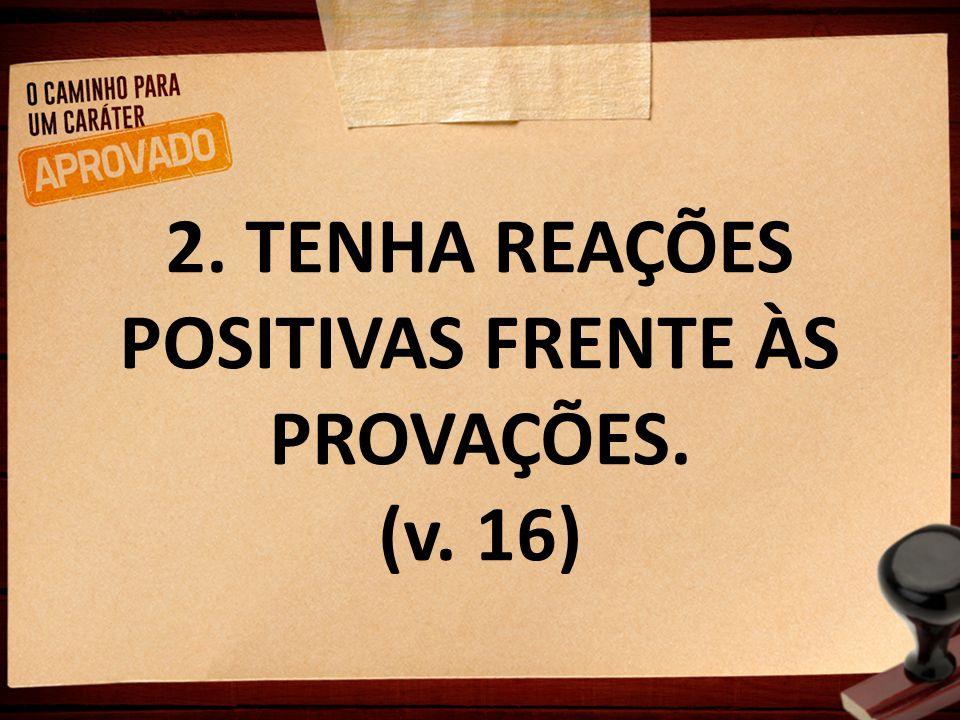 2. TENHA REAÇÕES POSITIVAS FRENTE ÀS PROVAÇÕES. (v. 16)