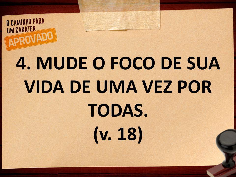4. MUDE O FOCO DE SUA VIDA DE UMA VEZ POR TODAS. (v. 18)