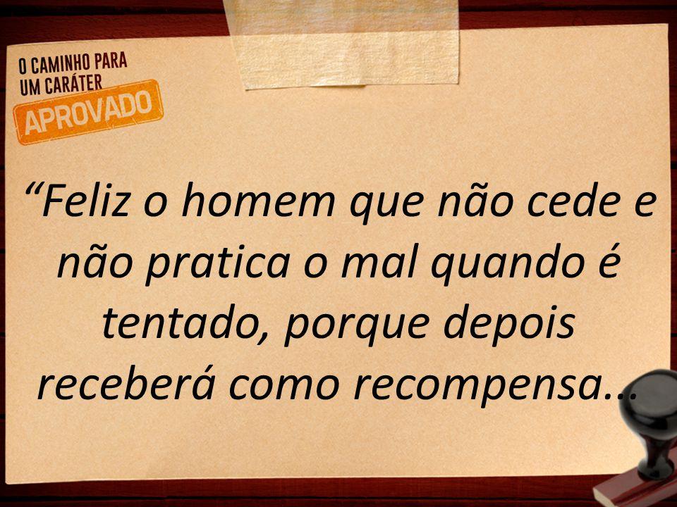 """""""Feliz o homem que não cede e não pratica o mal quando é tentado, porque depois receberá como recompensa..."""