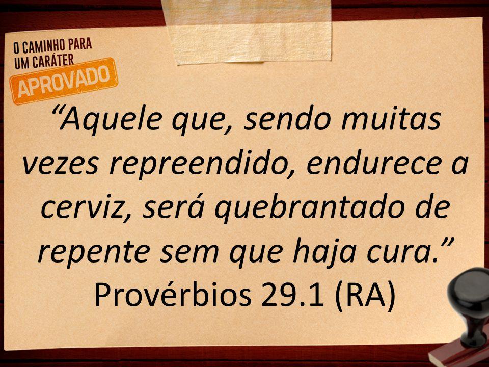 """""""Aquele que, sendo muitas vezes repreendido, endurece a cerviz, será quebrantado de repente sem que haja cura."""" Provérbios 29.1 (RA)"""