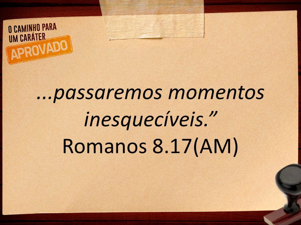 """...passaremos momentos inesquecíveis."""" Romanos 8.17(AM)"""