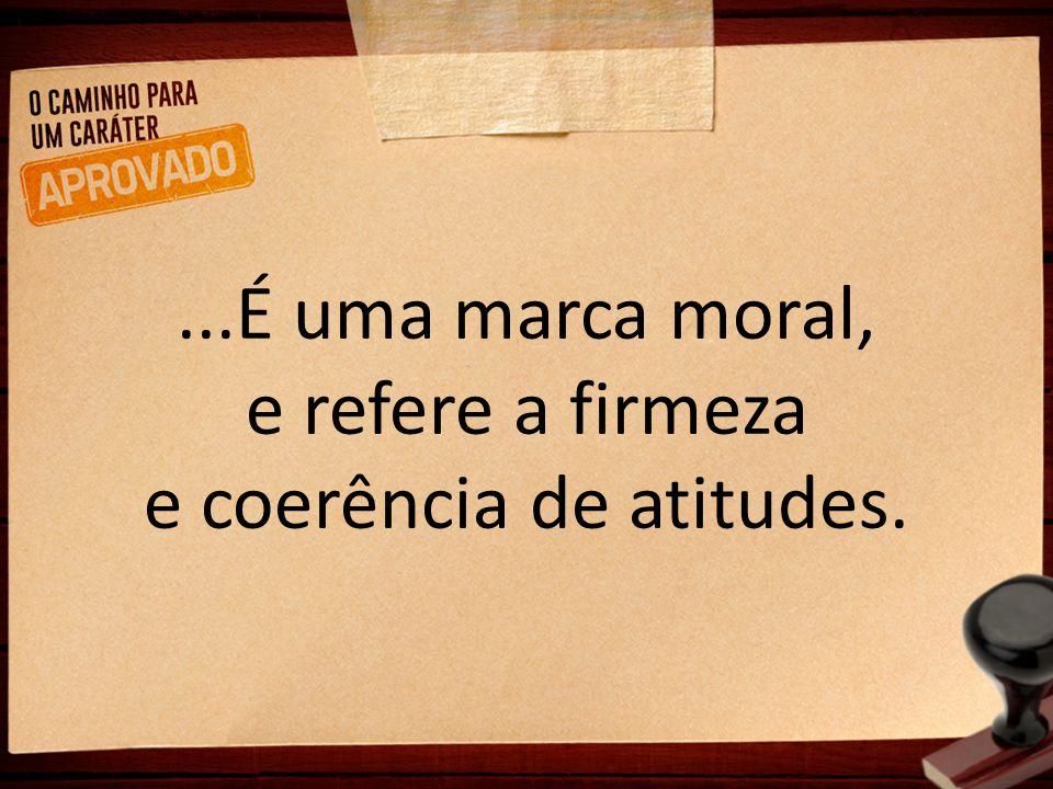...É uma marca moral, e refere a firmeza e coerência de atitudes.