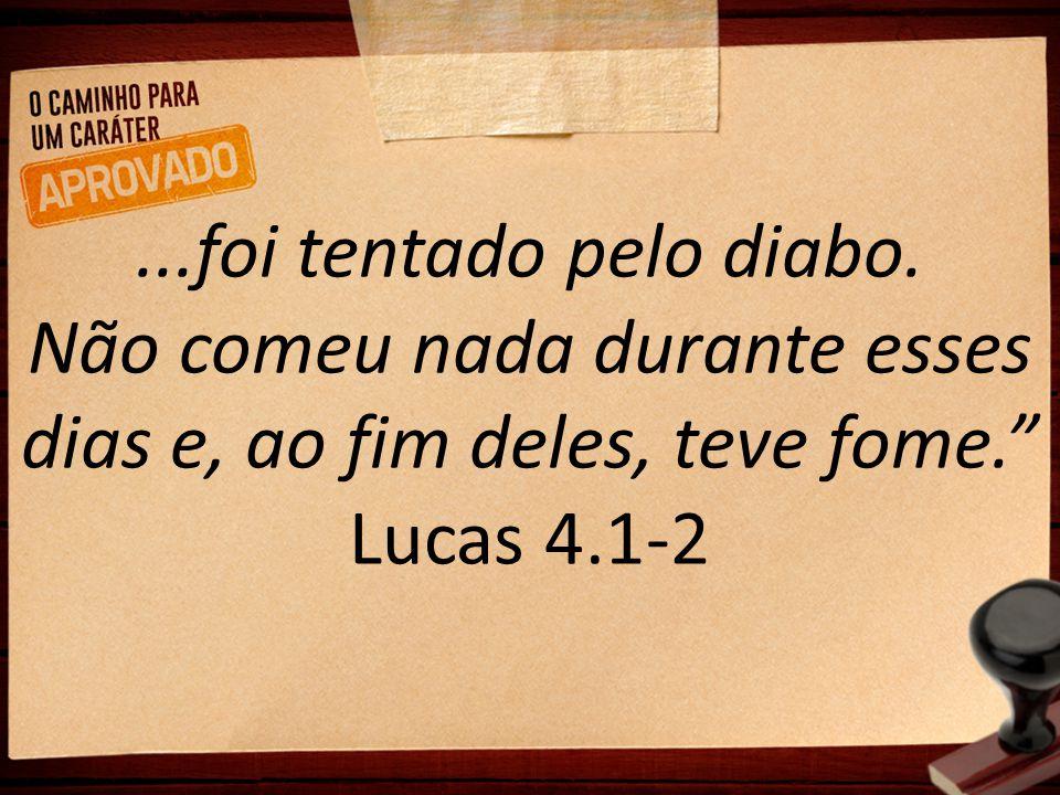 """...foi tentado pelo diabo. Não comeu nada durante esses dias e, ao fim deles, teve fome."""" Lucas 4.1-2"""
