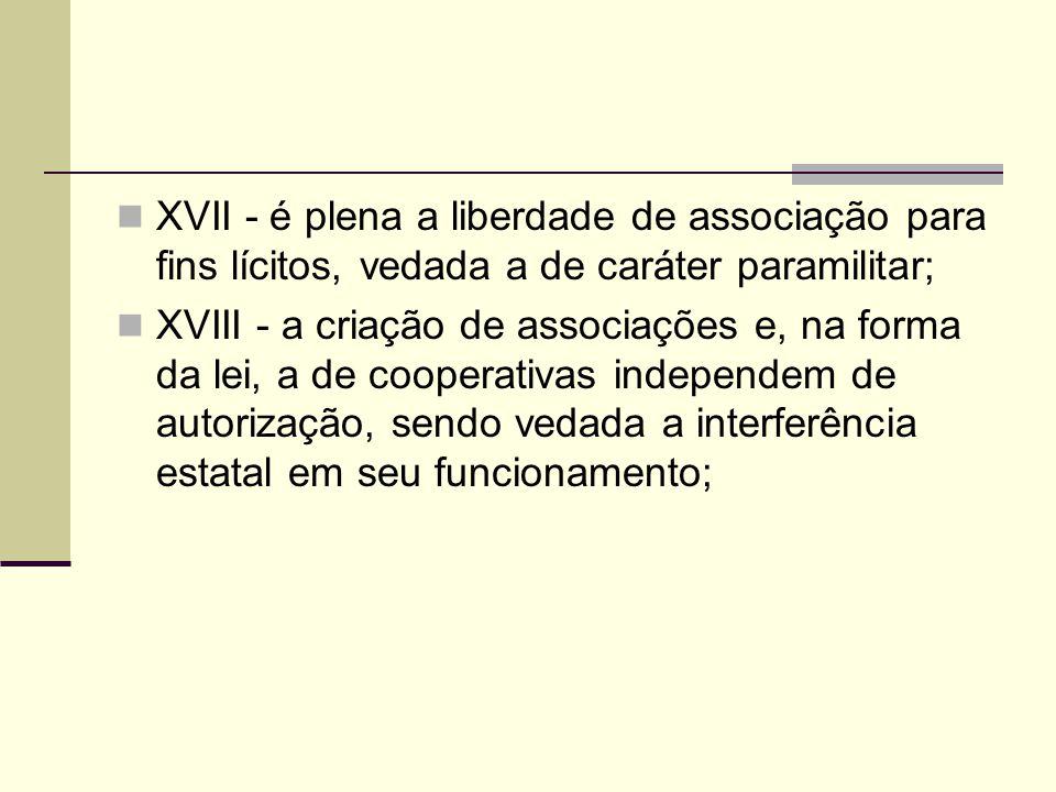 XVII - é plena a liberdade de associação para fins lícitos, vedada a de caráter paramilitar; XVIII - a criação de associações e, na forma da lei, a de cooperativas independem de autorização, sendo vedada a interferência estatal em seu funcionamento;