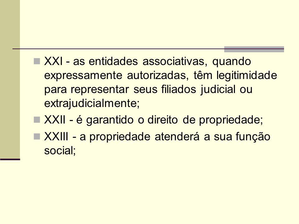 XXI - as entidades associativas, quando expressamente autorizadas, têm legitimidade para representar seus filiados judicial ou extrajudicialmente; XXII - é garantido o direito de propriedade; XXIII - a propriedade atenderá a sua função social;