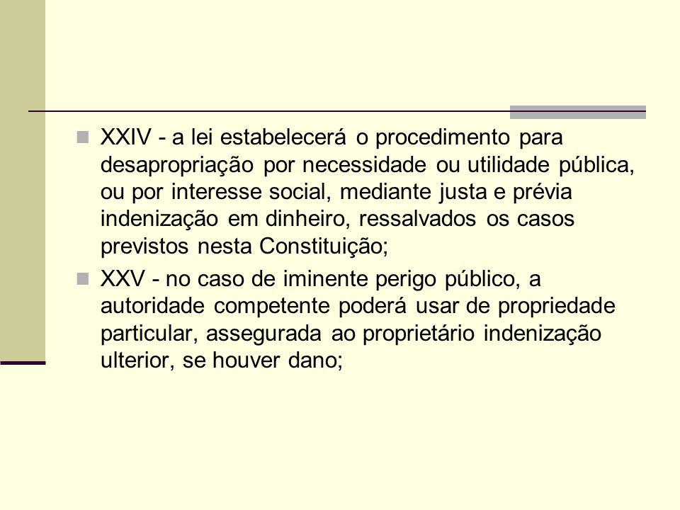 XXIV - a lei estabelecerá o procedimento para desapropriação por necessidade ou utilidade pública, ou por interesse social, mediante justa e prévia in