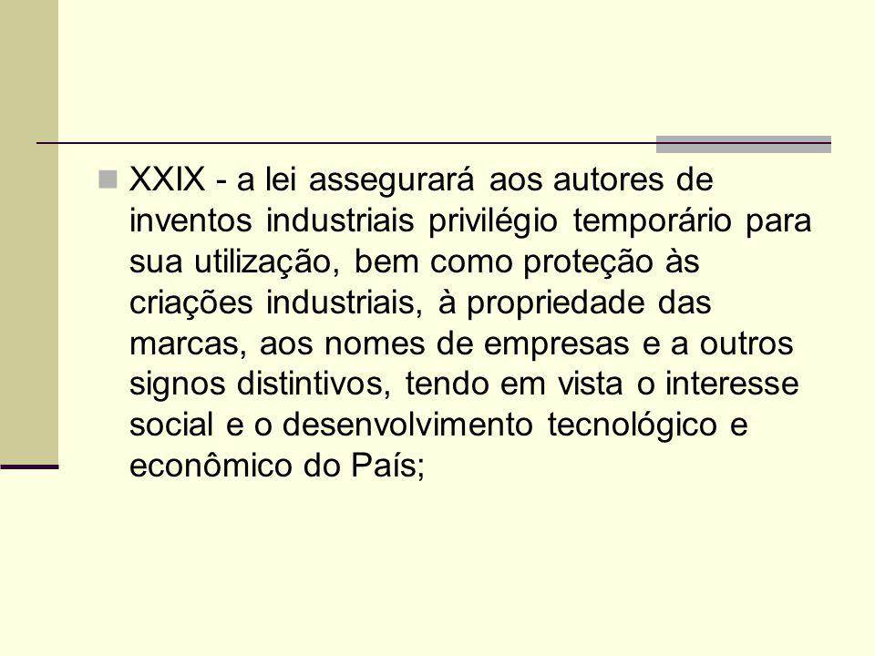 XXIX - a lei assegurará aos autores de inventos industriais privilégio temporário para sua utilização, bem como proteção às criações industriais, à propriedade das marcas, aos nomes de empresas e a outros signos distintivos, tendo em vista o interesse social e o desenvolvimento tecnológico e econômico do País;