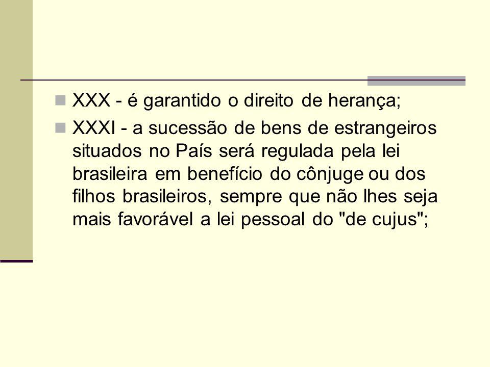 XXX - é garantido o direito de herança; XXXI - a sucessão de bens de estrangeiros situados no País será regulada pela lei brasileira em benefício do cônjuge ou dos filhos brasileiros, sempre que não lhes seja mais favorável a lei pessoal do de cujus ;