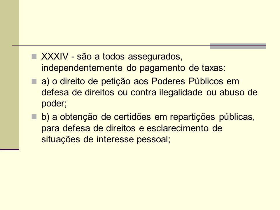 XXXIV - são a todos assegurados, independentemente do pagamento de taxas: a) o direito de petição aos Poderes Públicos em defesa de direitos ou contra ilegalidade ou abuso de poder; b) a obtenção de certidões em repartições públicas, para defesa de direitos e esclarecimento de situações de interesse pessoal;