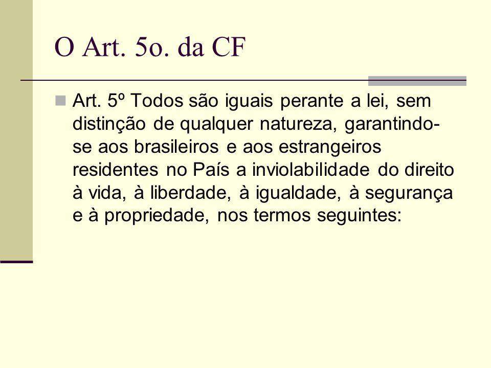 O Art. 5o. da CF Art. 5º Todos são iguais perante a lei, sem distinção de qualquer natureza, garantindo- se aos brasileiros e aos estrangeiros residen