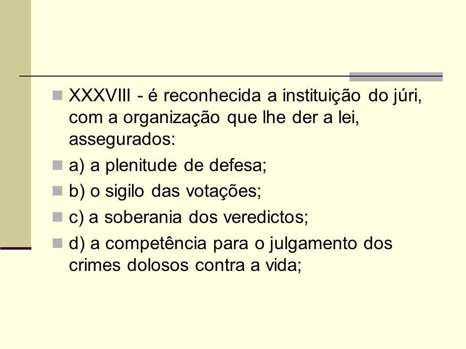 XXXVIII - é reconhecida a instituição do júri, com a organização que lhe der a lei, assegurados: a) a plenitude de defesa; b) o sigilo das votações; c) a soberania dos veredictos; d) a competência para o julgamento dos crimes dolosos contra a vida;