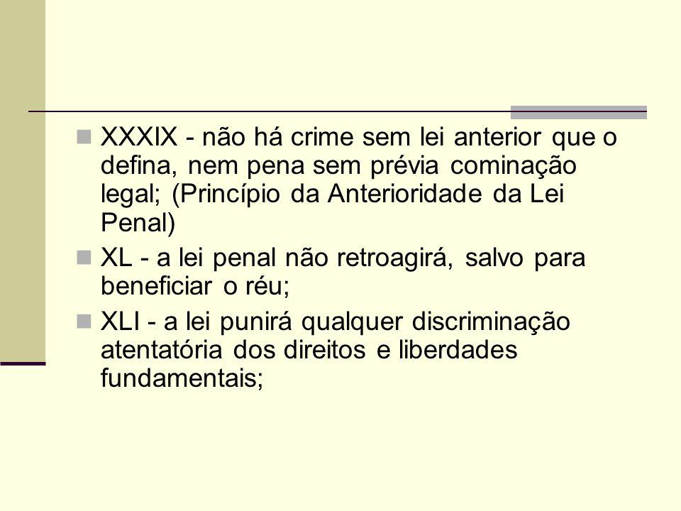 XXXIX - não há crime sem lei anterior que o defina, nem pena sem prévia cominação legal; (Princípio da Anterioridade da Lei Penal) XL - a lei penal nã