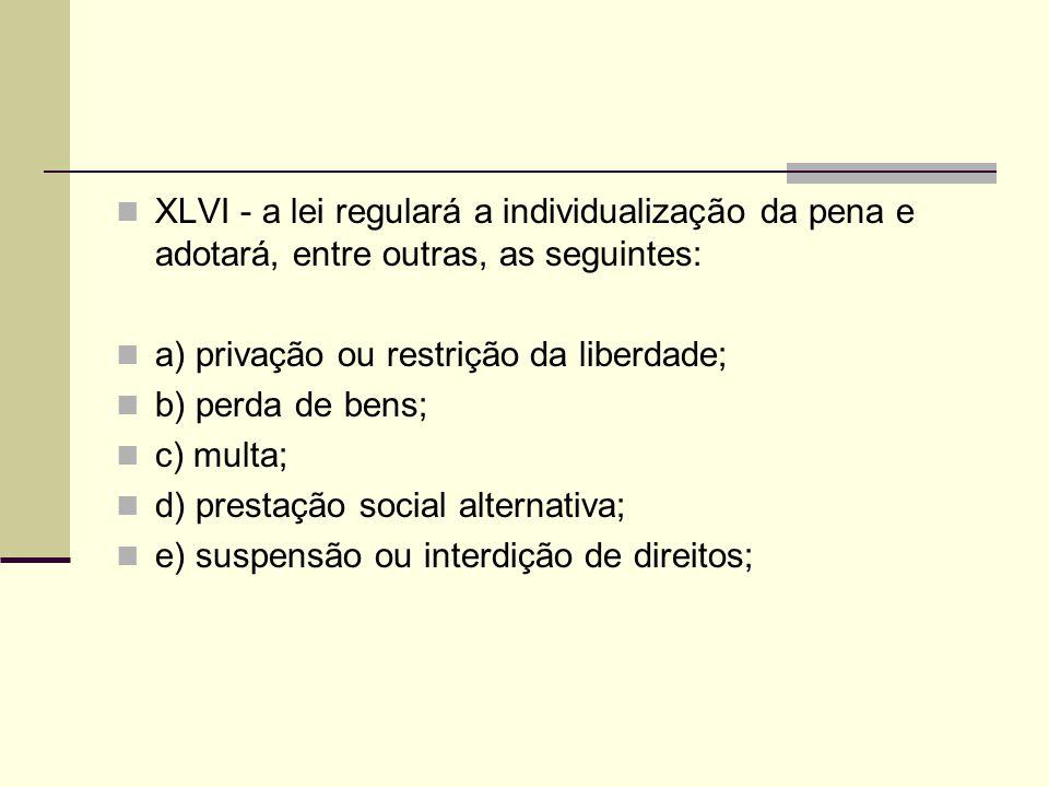 XLVI - a lei regulará a individualização da pena e adotará, entre outras, as seguintes: a) privação ou restrição da liberdade; b) perda de bens; c) mu