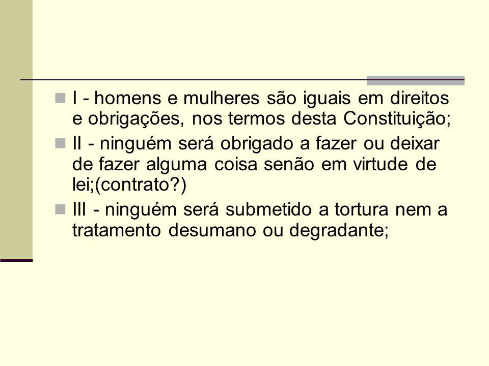 I - homens e mulheres são iguais em direitos e obrigações, nos termos desta Constituição; II - ninguém será obrigado a fazer ou deixar de fazer alguma