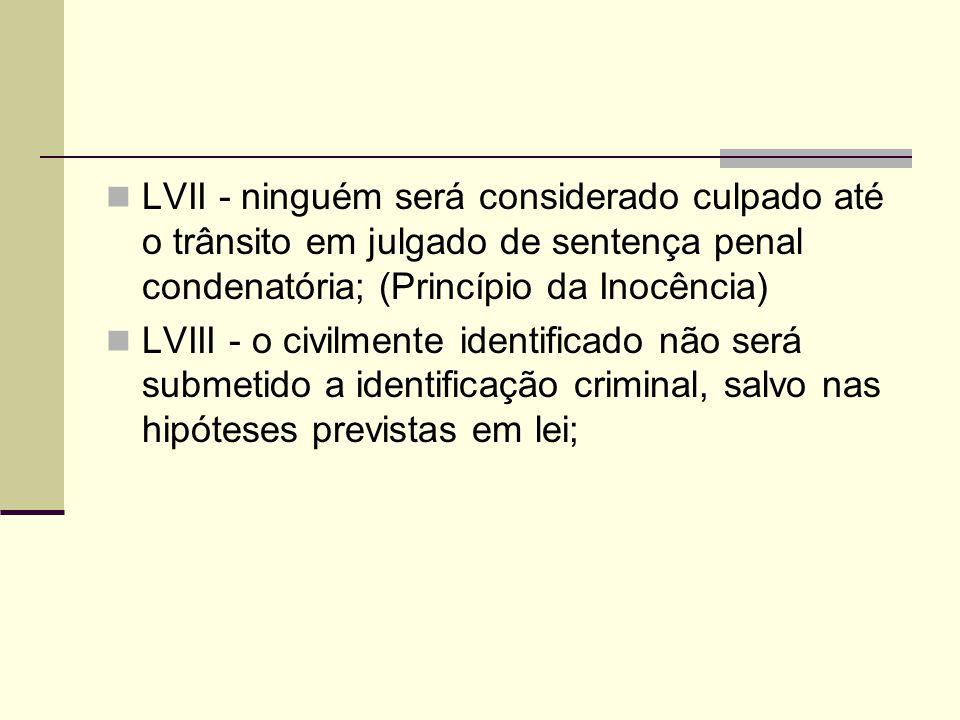 LVII - ninguém será considerado culpado até o trânsito em julgado de sentença penal condenatória; (Princípio da Inocência) LVIII - o civilmente identi