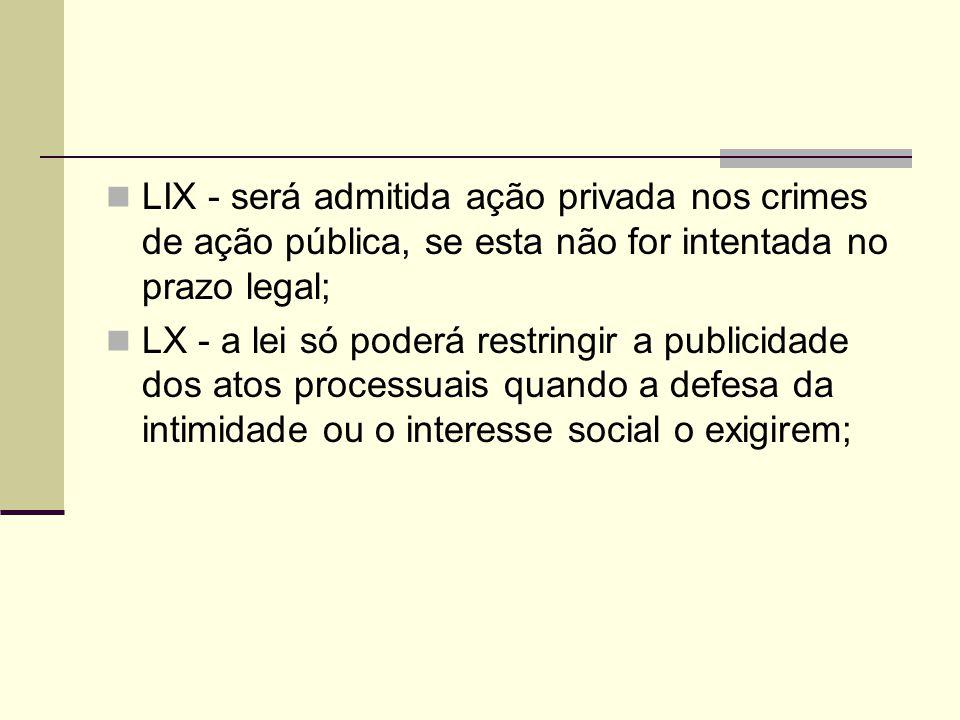 LIX - será admitida ação privada nos crimes de ação pública, se esta não for intentada no prazo legal; LX - a lei só poderá restringir a publicidade dos atos processuais quando a defesa da intimidade ou o interesse social o exigirem;