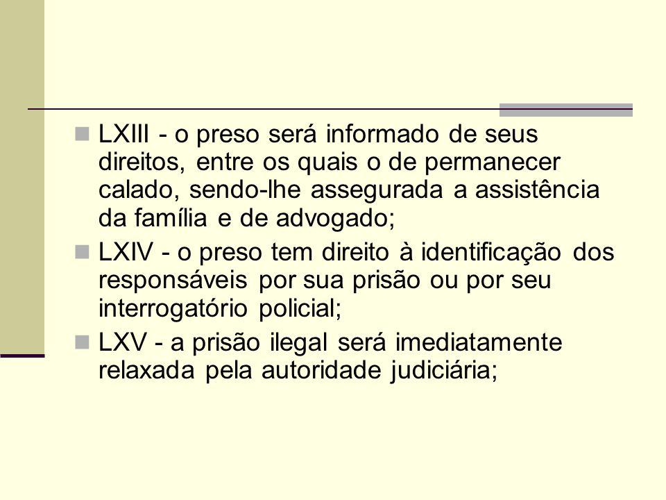 LXIII - o preso será informado de seus direitos, entre os quais o de permanecer calado, sendo-lhe assegurada a assistência da família e de advogado; LXIV - o preso tem direito à identificação dos responsáveis por sua prisão ou por seu interrogatório policial; LXV - a prisão ilegal será imediatamente relaxada pela autoridade judiciária;