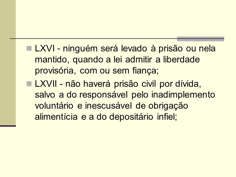 LXVI - ninguém será levado à prisão ou nela mantido, quando a lei admitir a liberdade provisória, com ou sem fiança; LXVII - não haverá prisão civil p