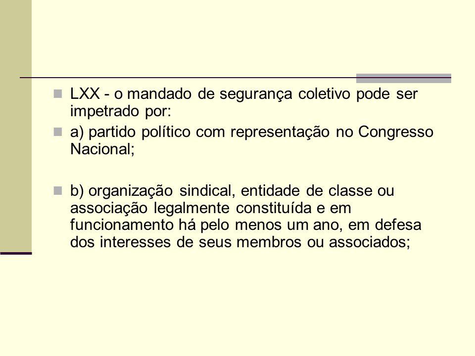 LXX - o mandado de segurança coletivo pode ser impetrado por: a) partido político com representação no Congresso Nacional; b) organização sindical, entidade de classe ou associação legalmente constituída e em funcionamento há pelo menos um ano, em defesa dos interesses de seus membros ou associados;