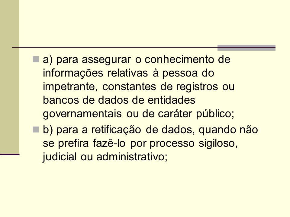 a) para assegurar o conhecimento de informações relativas à pessoa do impetrante, constantes de registros ou bancos de dados de entidades governamentais ou de caráter público; b) para a retificação de dados, quando não se prefira fazê-lo por processo sigiloso, judicial ou administrativo;