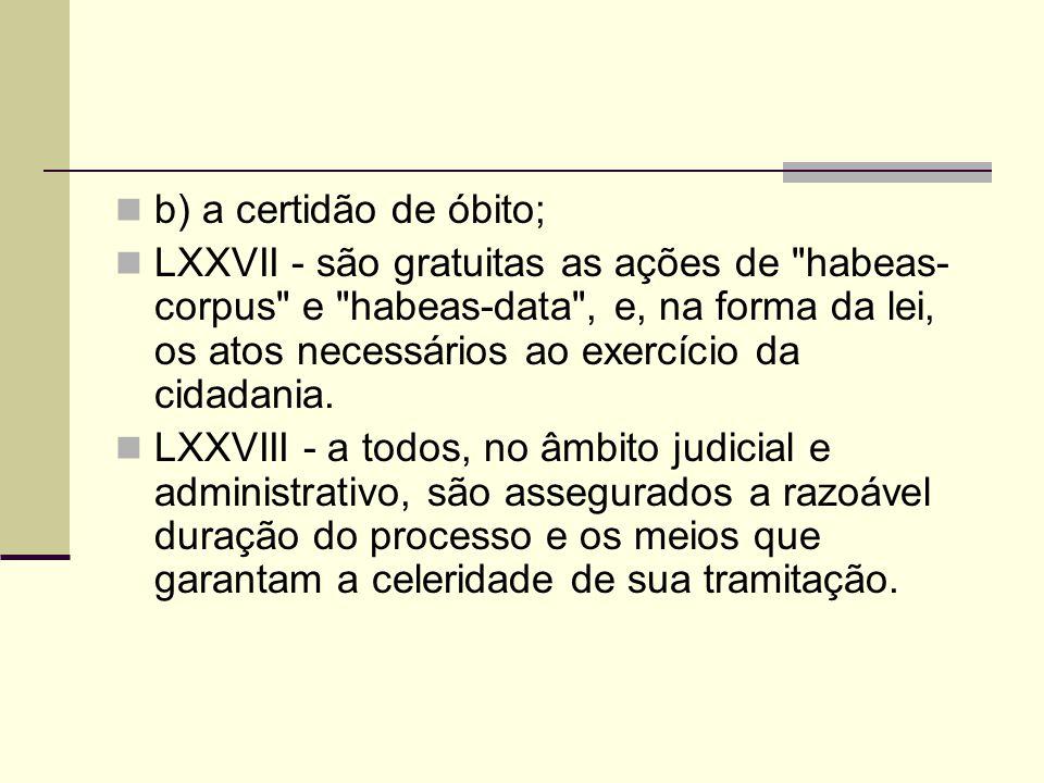b) a certidão de óbito; LXXVII - são gratuitas as ações de habeas- corpus e habeas-data , e, na forma da lei, os atos necessários ao exercício da cidadania.