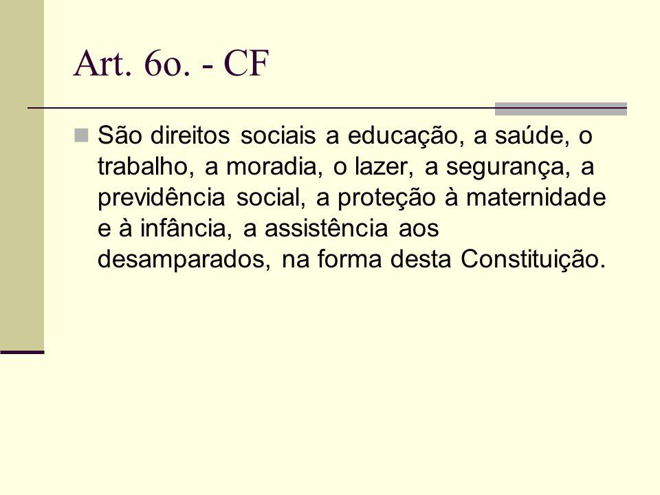 Art. 6o. - CF São direitos sociais a educação, a saúde, o trabalho, a moradia, o lazer, a segurança, a previdência social, a proteção à maternidade e