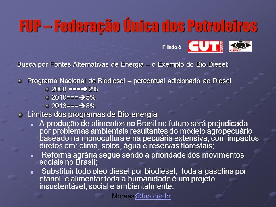 FUP – Federação Única dos Petroleiros Moraes@fup.org.br@fup.org.br Filiada à Busca por Fontes Alternativas de Energia – o Exemplo do Bio-Diesel: Programa Nacional de Biodiesel – percentual adicionado ao Diesel 2008 ===  2% 2010===  5% 2013===  8% Limites dos programas de Bio-energia A produção de alimentos no Brasil no futuro será prejudicada por problemas ambientais resultantes do modelo agropecuário baseado na monocultura e na pecuária extensiva, com impactos diretos em: clima, solos, água e reservas florestais; Reforma agrária segue sendo a prioridade dos movimentos sociais no Brasil; Substituir todo óleo diesel por biodiesel, toda a gasolina por etanol e alimentar toda a humanidade é um projeto insustentável, social e ambientalmente.