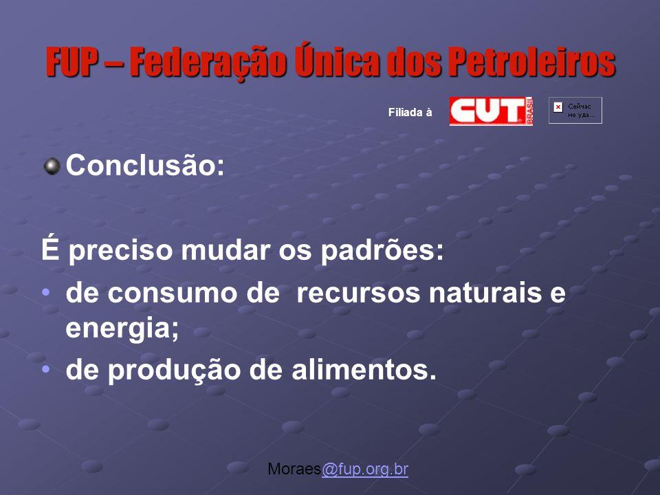 FUP – Federação Única dos Petroleiros Moraes@fup.org.br@fup.org.br Filiada à Conclusão: É preciso mudar os padrões: de consumo de recursos naturais e energia; de produção de alimentos.