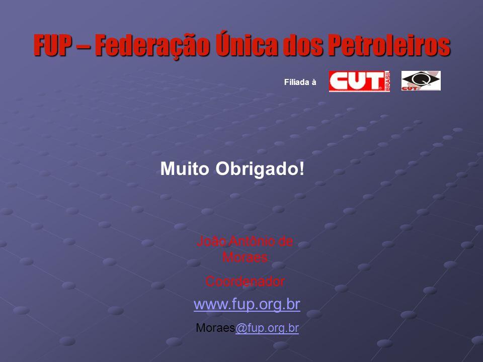 FUP – Federação Única dos Petroleiros João Antônio de Moraes Coordenador www.fup.org.br Moraes@fup.org.br@fup.org.br Muito Obrigado.