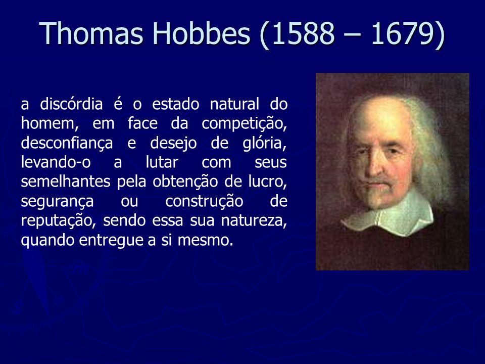 Thomas Hobbes (1588 – 1679) a discórdia é o estado natural do homem, em face da competição, desconfiança e desejo de glória, levando-o a lutar com seus semelhantes pela obtenção de lucro, segurança ou construção de reputação, sendo essa sua natureza, quando entregue a si mesmo.