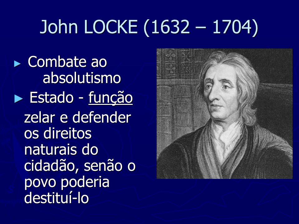 John LOCKE (1632 – 1704) ► Combate ao absolutismo ► Estado - função zelar e defender os direitos naturais do cidadão, senão o povo poderia destituí-lo