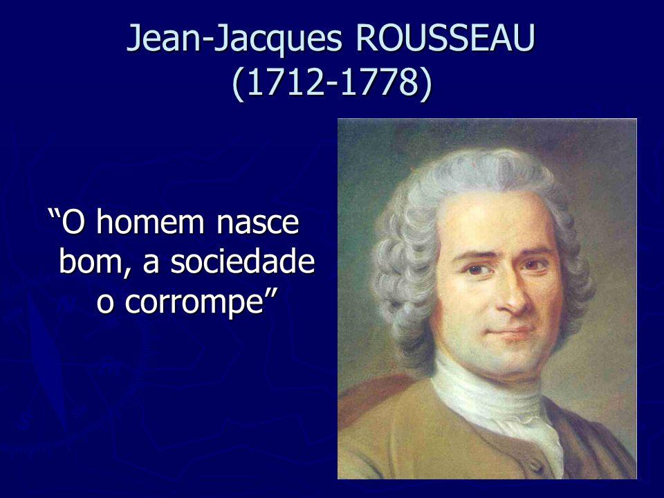 Jean-Jacques ROUSSEAU (1712-1778) O homem nasce bom, a sociedade o corrompe