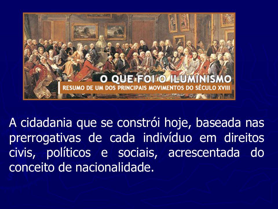 A cidadania que se constrói hoje, baseada nas prerrogativas de cada indivíduo em direitos civis, políticos e sociais, acrescentada do conceito de nacionalidade.