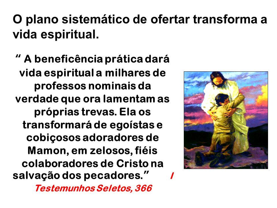 """O plano sistemático de ofertar transforma a vida espiritual. """" A beneficência prática dará vida espiritual a milhares de professos nominais da verdade"""