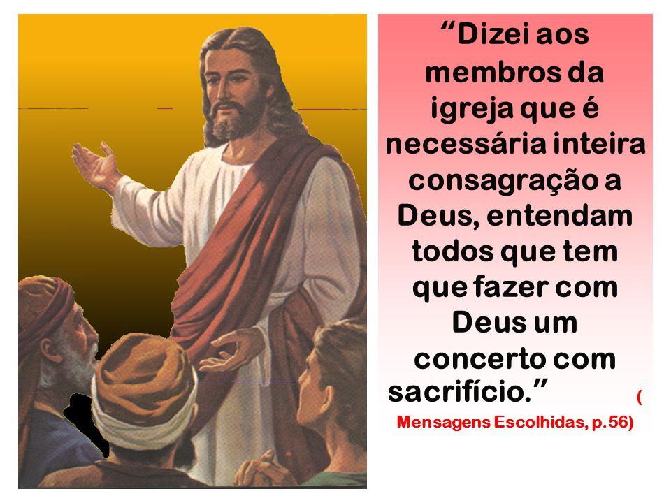 """""""Dizei aos membros da igreja que é necessária inteira consagração a Deus, entendam todos que tem que fazer com Deus um concerto com sacrifício."""" ( Men"""