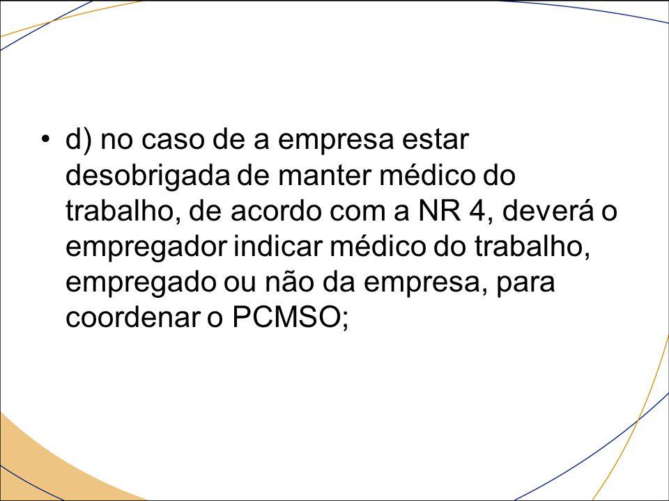 d) no caso de a empresa estar desobrigada de manter médico do trabalho, de acordo com a NR 4, deverá o empregador indicar médico do trabalho, empregad