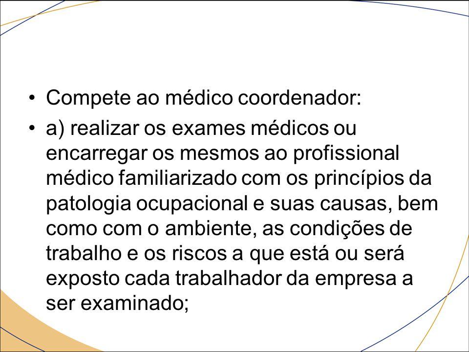 Compete ao médico coordenador: a) realizar os exames médicos ou encarregar os mesmos ao profissional médico familiarizado com os princípios da patolog