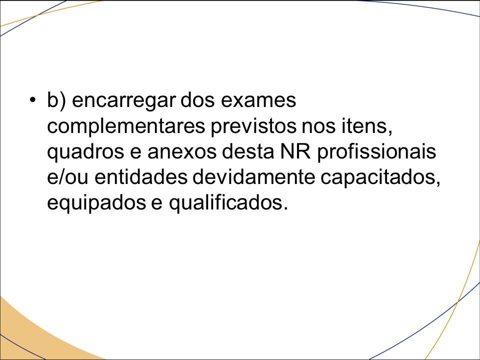 b) encarregar dos exames complementares previstos nos itens, quadros e anexos desta NR profissionais e/ou entidades devidamente capacitados, equipados