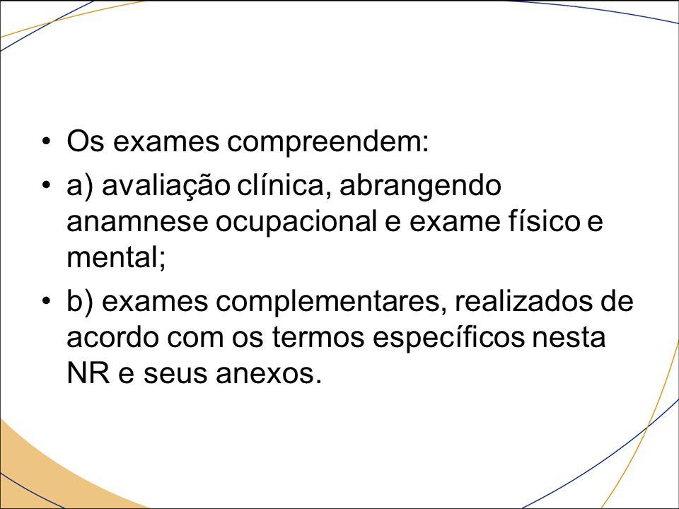 Os exames compreendem: a) avaliação clínica, abrangendo anamnese ocupacional e exame físico e mental; b) exames complementares, realizados de acordo c