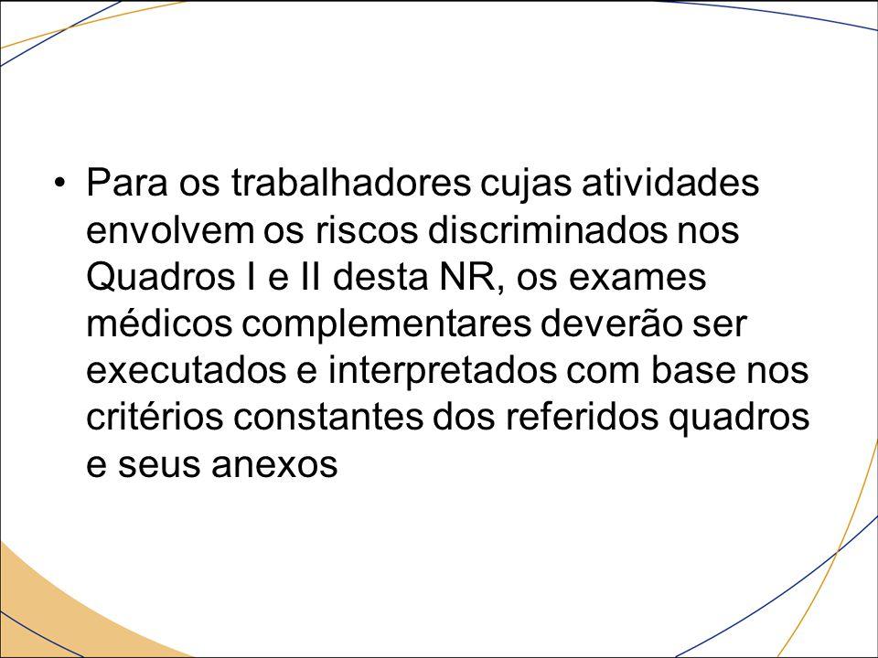 Para os trabalhadores cujas atividades envolvem os riscos discriminados nos Quadros I e II desta NR, os exames médicos complementares deverão ser exec