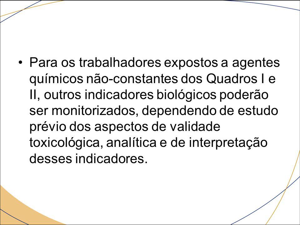 Para os trabalhadores expostos a agentes químicos não-constantes dos Quadros I e II, outros indicadores biológicos poderão ser monitorizados, dependen