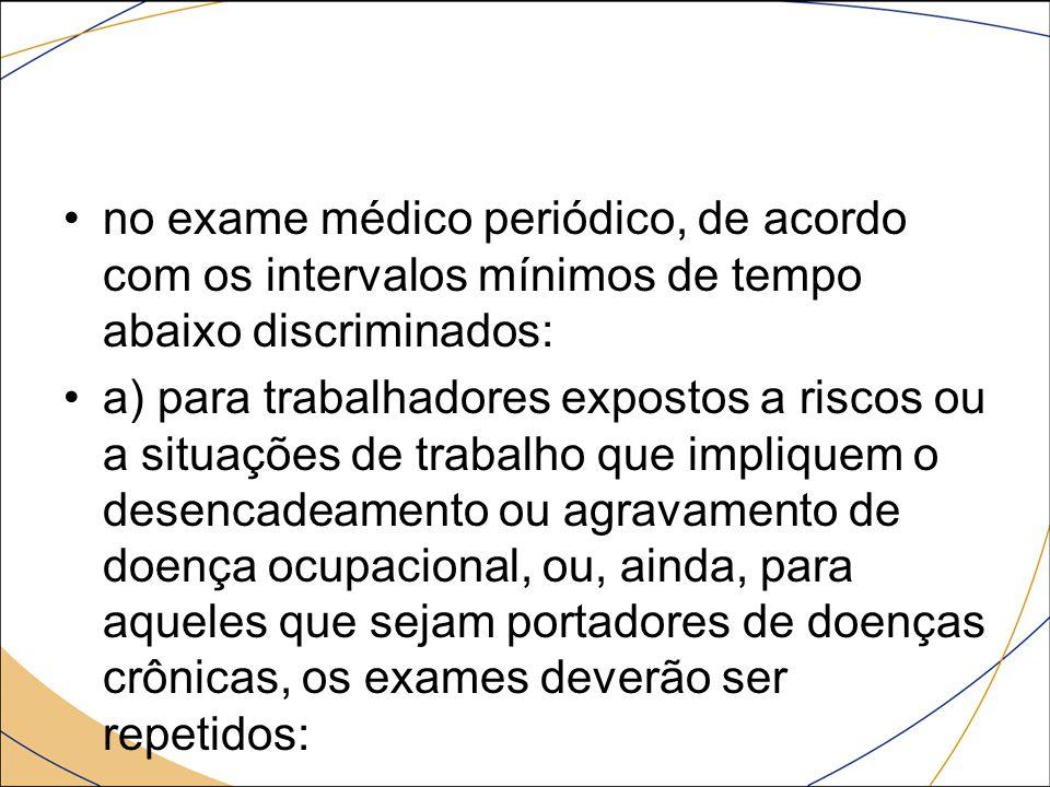 no exame médico periódico, de acordo com os intervalos mínimos de tempo abaixo discriminados: a) para trabalhadores expostos a riscos ou a situações d