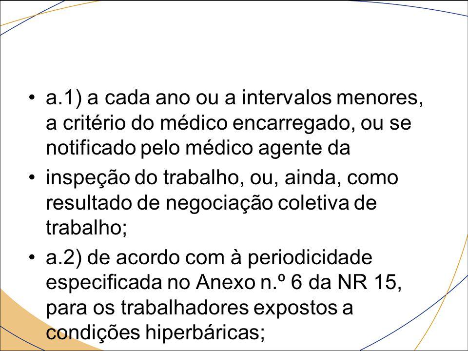 a.1) a cada ano ou a intervalos menores, a critério do médico encarregado, ou se notificado pelo médico agente da inspeção do trabalho, ou, ainda, com