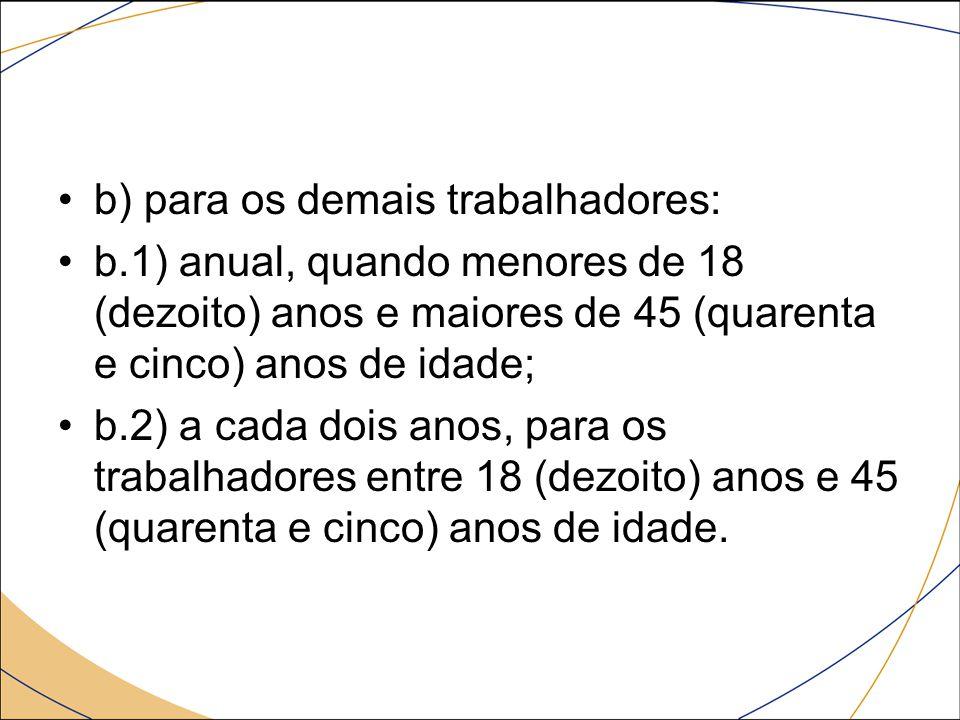 b) para os demais trabalhadores: b.1) anual, quando menores de 18 (dezoito) anos e maiores de 45 (quarenta e cinco) anos de idade; b.2) a cada dois an