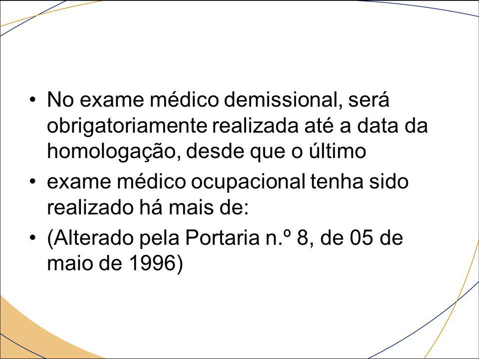 No exame médico demissional, será obrigatoriamente realizada até a data da homologação, desde que o último exame médico ocupacional tenha sido realiza