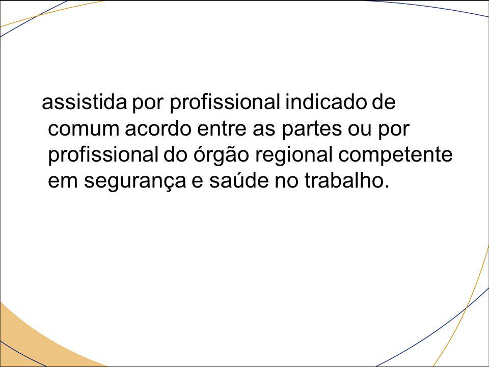 assistida por profissional indicado de comum acordo entre as partes ou por profissional do órgão regional competente em segurança e saúde no trabalho.